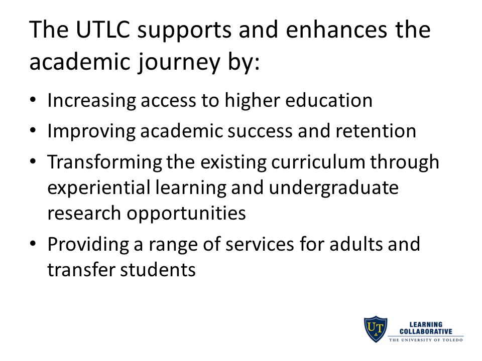 The UTLC supports and enhances the academic journey by: Increasing access to higher education Improving academic success and retention Transforming the existing curriculum through experiential learning and undergraduate research opportunities Providing a range of services for adults and transfer students