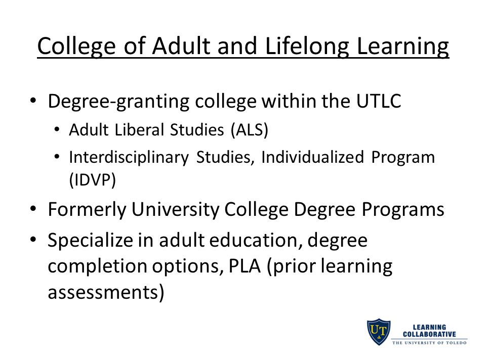 College of Adult and Lifelong Learning Degree-granting college within the UTLC Adult Liberal Studies (ALS) Interdisciplinary Studies, Individualized Program (IDVP) Formerly University College Degree Programs Specialize in adult education, degree completion options, PLA (prior learning assessments)