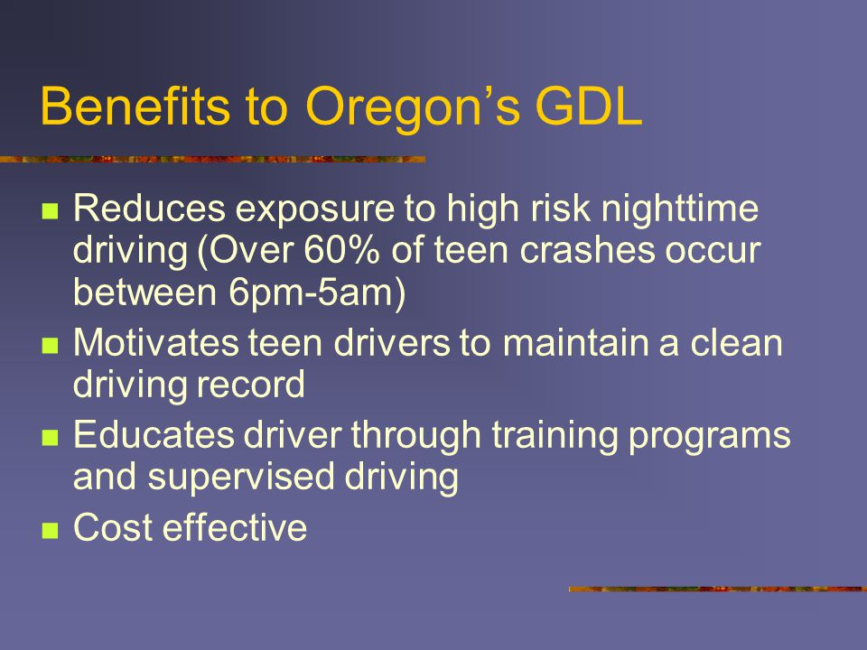 Benefits to Oregon's GDL Reduces exposure to high risk nighttime driving (Over 60% of teen crashes occur between 6pm-5am) Motivates teen drivers to maintain a clean driving record Educates driver through training programs and supervised driving Cost effective