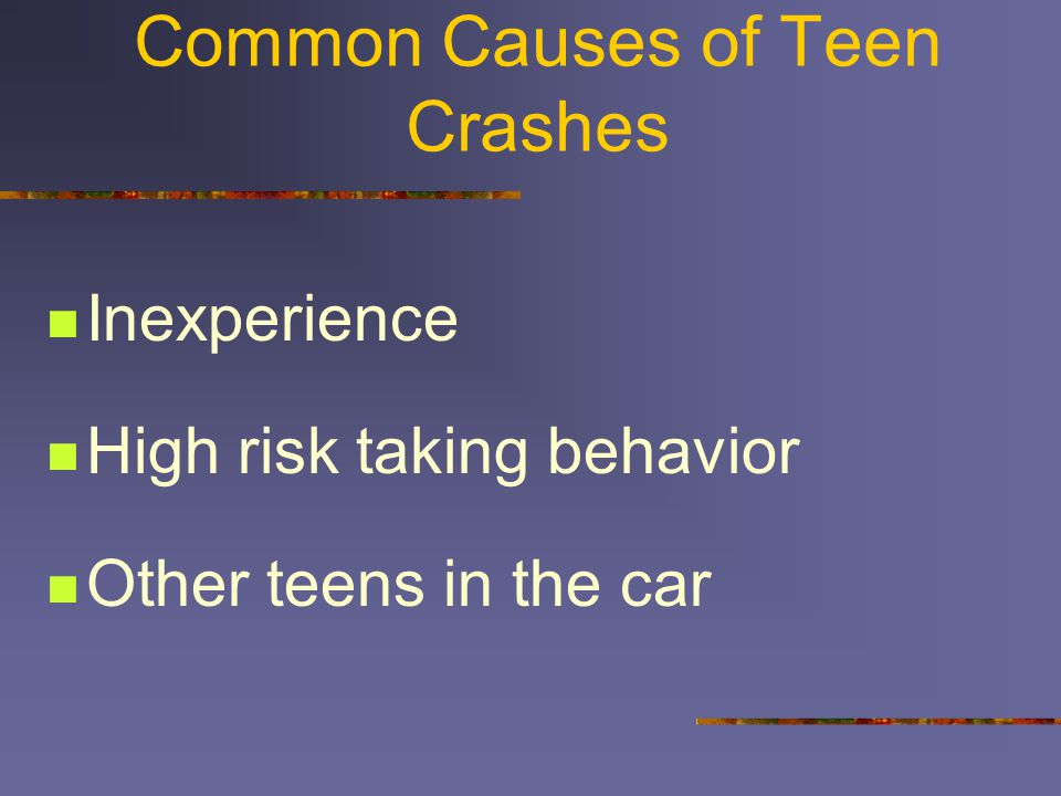 Common Causes of Teen Crashes Inexperience High risk taking behavior Other teens in the car