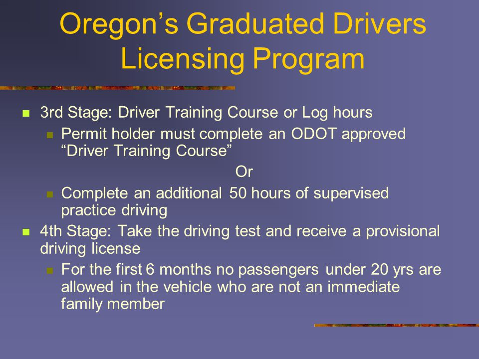 3rd Stage: Driver Training Course or Log hours Permit holder must complete an ODOT approved Driver Training Course Or Complete an additional 50 hours of supervised practice driving 4th Stage: Take the driving test and receive a provisional driving license For the first 6 months no passengers under 20 yrs are allowed in the vehicle who are not an immediate family member Oregon's Graduated Drivers Licensing Program