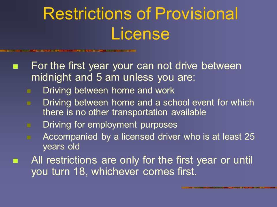 Restrictions of Provisional License For the first year your can not drive between midnight and 5 am unless you are: Driving between home and work Driving between home and a school event for which there is no other transportation available Driving for employment purposes Accompanied by a licensed driver who is at least 25 years old All restrictions are only for the first year or until you turn 18, whichever comes first.