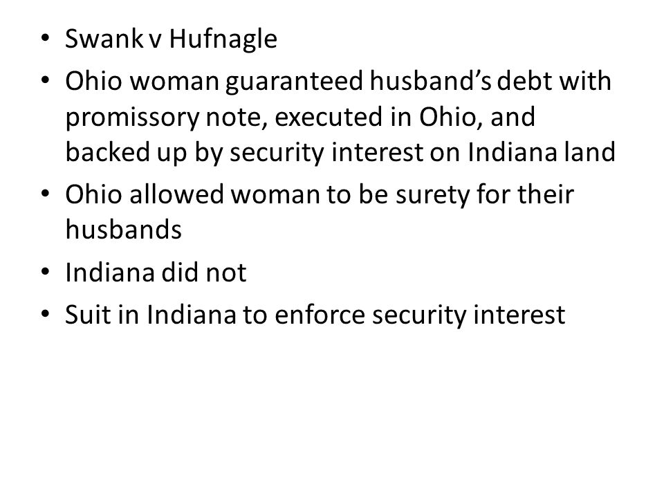 Swank v Hufnagle Ohio woman guaranteed husband's debt with promissory note, executed in Ohio, and backed up by security interest on Indiana land Ohio allowed woman to be surety for their husbands Indiana did not Suit in Indiana to enforce security interest