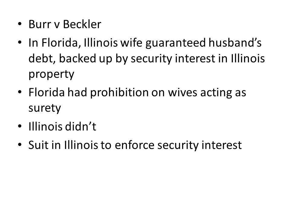 Burr v Beckler In Florida, Illinois wife guaranteed husband's debt, backed up by security interest in Illinois property Florida had prohibition on wives acting as surety Illinois didn't Suit in Illinois to enforce security interest