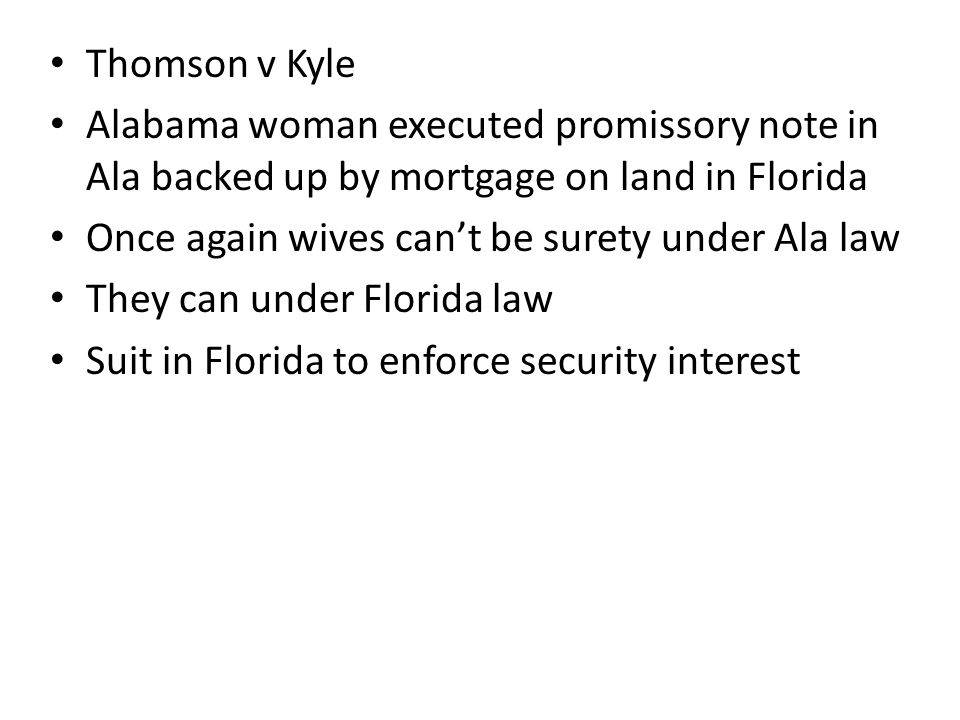 Thomson v Kyle Alabama woman executed promissory note in Ala backed up by mortgage on land in Florida Once again wives can't be surety under Ala law They can under Florida law Suit in Florida to enforce security interest