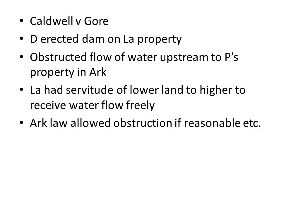 Caldwell v Gore D erected dam on La property Obstructed flow of water upstream to P's property in Ark La had servitude of lower land to higher to receive water flow freely Ark law allowed obstruction if reasonable etc.