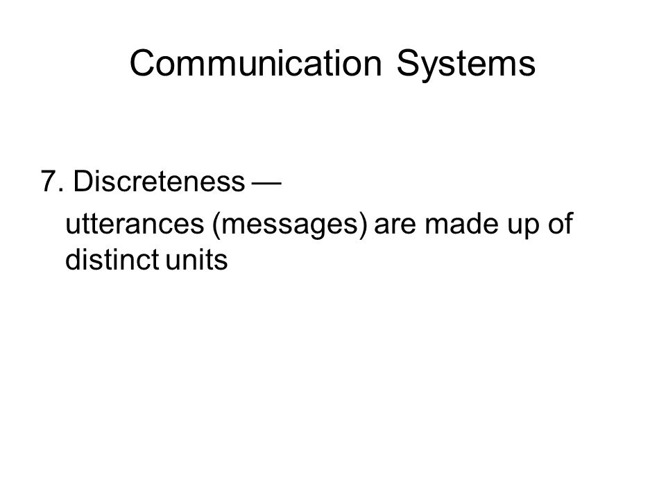 Communication Systems 7. Discreteness — utterances (messages) are made up of distinct units