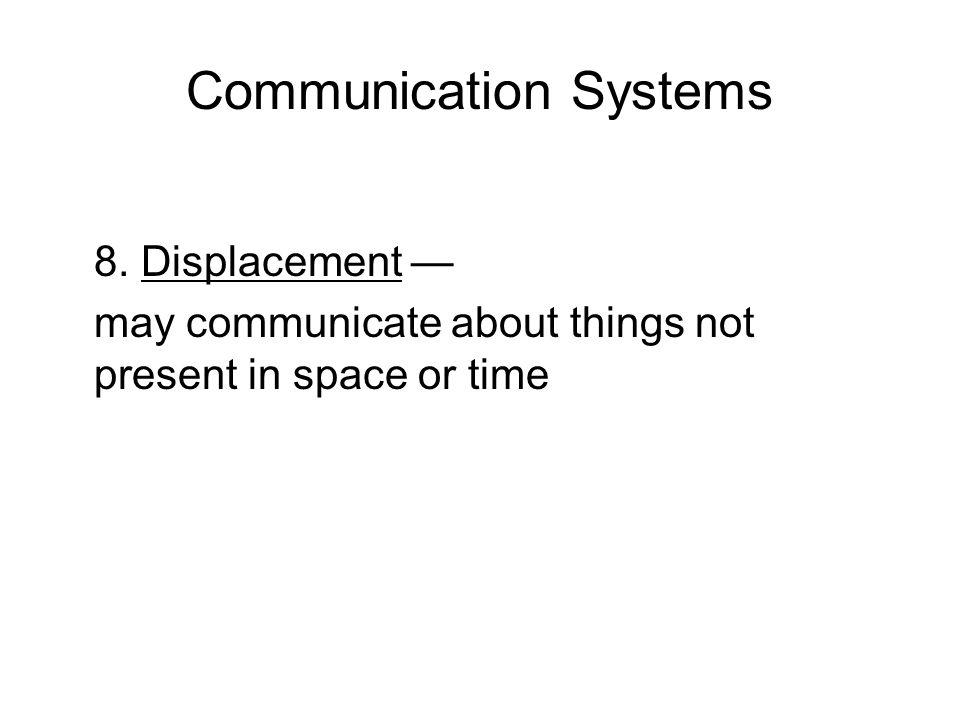 Communication Systems 8. Displacement — may communicate about things not present in space or time