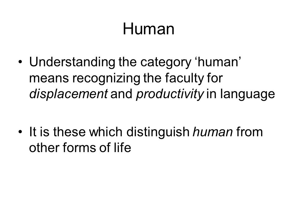 Human Understanding the category 'human' means recognizing the faculty for displacement and productivity in language It is these which distinguish human from other forms of life