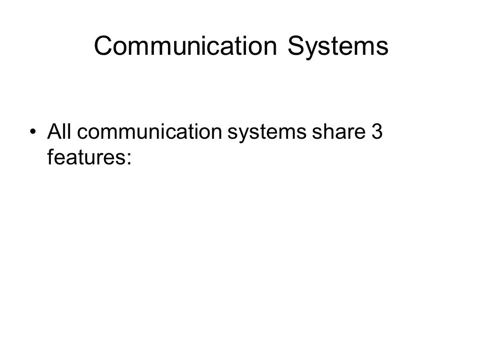 Communication Systems All communication systems share 3 features: