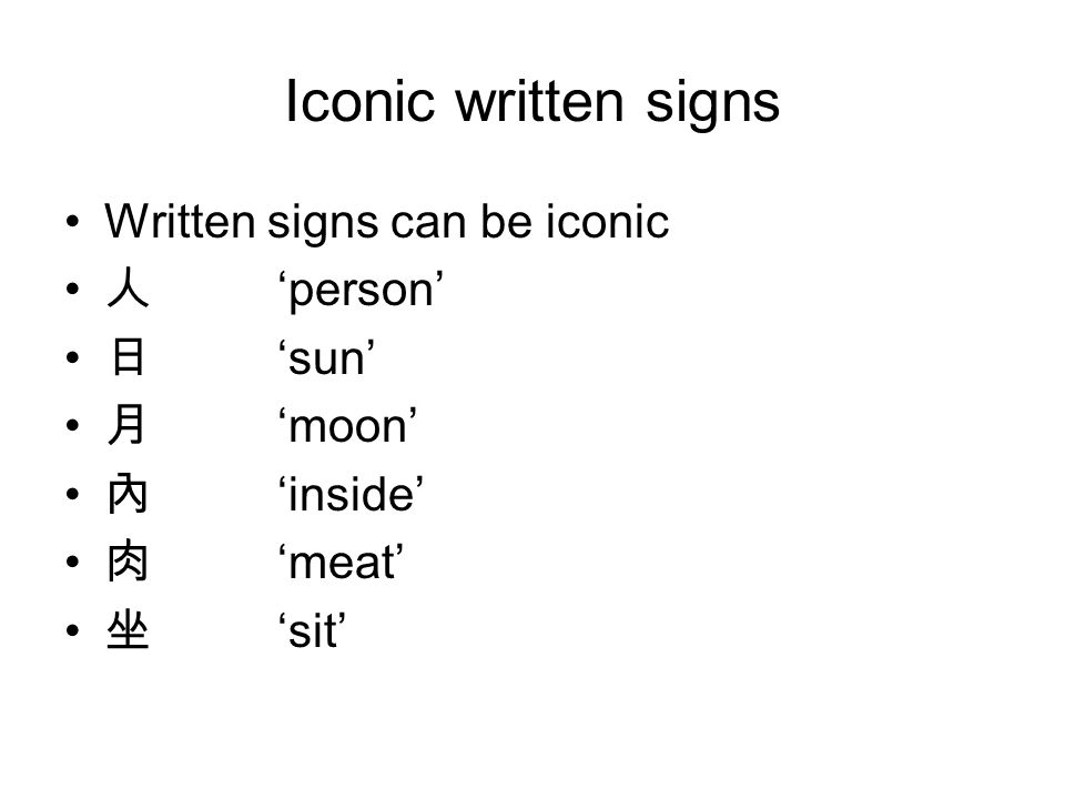 Iconic written signs Written signs can be iconic 人 'person' 日 'sun' 月 'moon' 內 'inside' 肉 'meat' 坐 'sit'