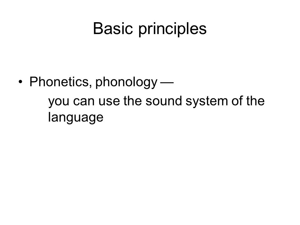 Basic principles Phonetics, phonology — you can use the sound system of the language