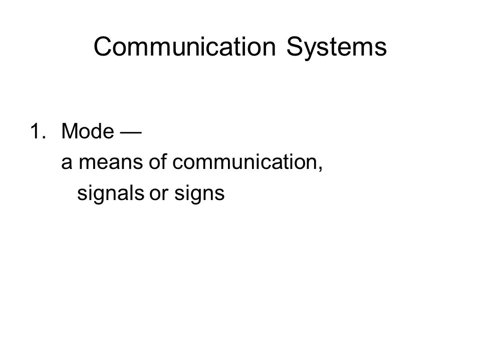 Communication Systems 1.Mode — a means of communication, signals or signs