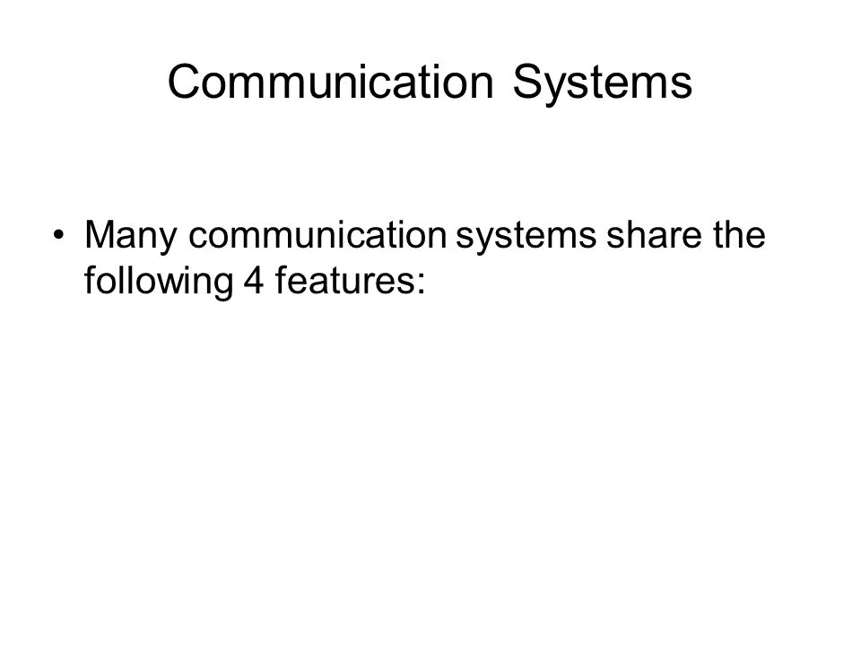 Communication Systems Many communication systems share the following 4 features: