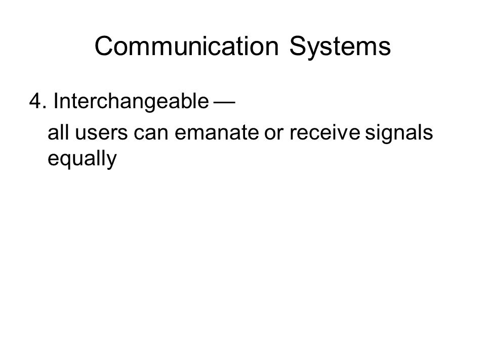 Communication Systems 4. Interchangeable — all users can emanate or receive signals equally