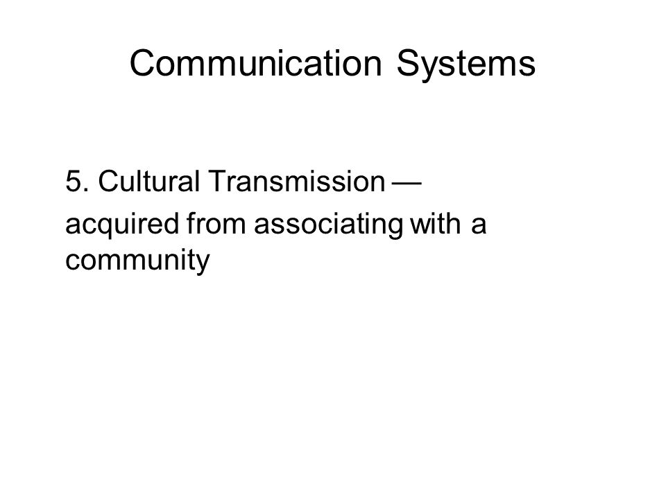 Communication Systems 5. Cultural Transmission — acquired from associating with a community
