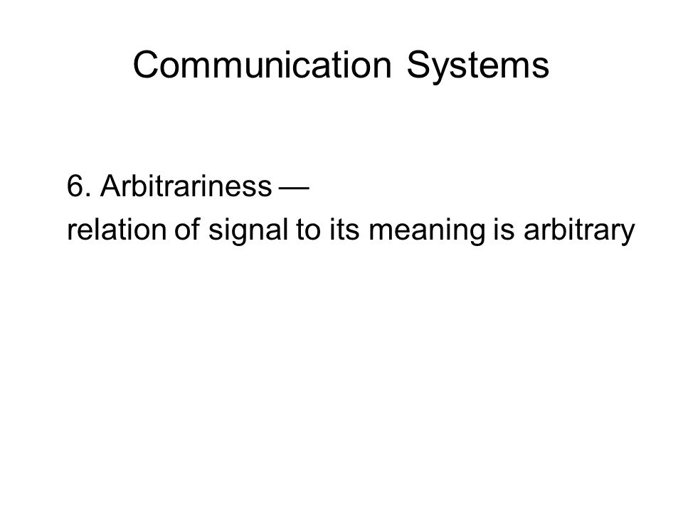 Communication Systems 6. Arbitrariness — relation of signal to its meaning is arbitrary