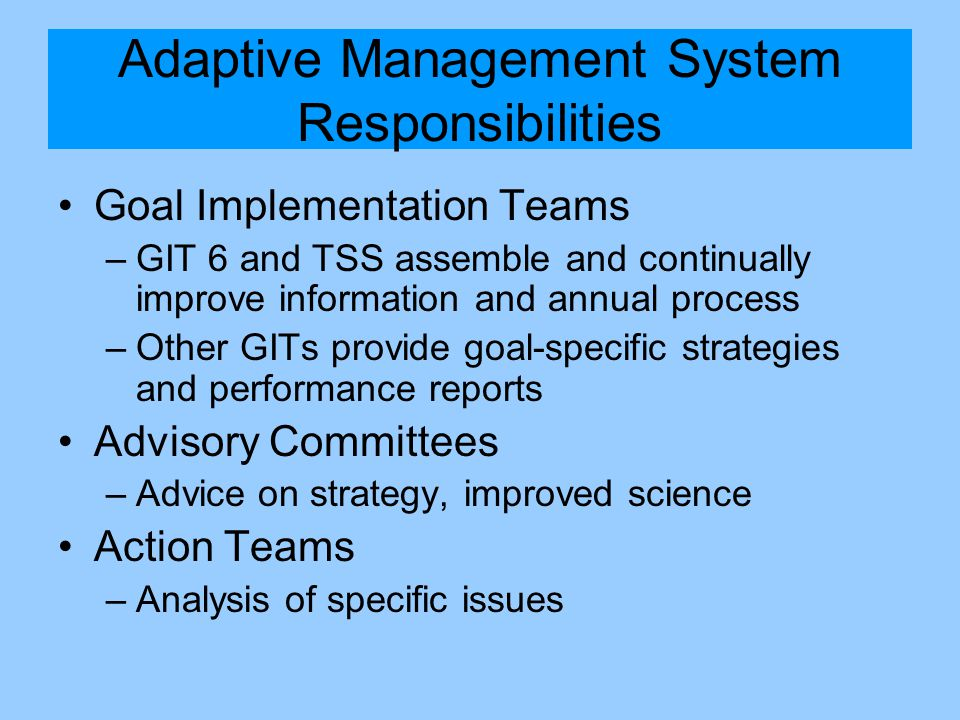 Adaptive Management System Responsibilities Goal Implementation Teams –GIT 6 and TSS assemble and continually improve information and annual process –Other GITs provide goal-specific strategies and performance reports Advisory Committees –Advice on strategy, improved science Action Teams –Analysis of specific issues