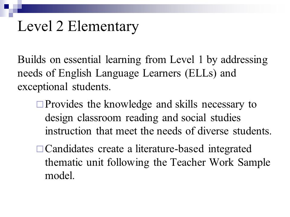 Level 2 Elementary Builds on essential learning from Level 1 by addressing needs of English Language Learners (ELLs) and exceptional students.