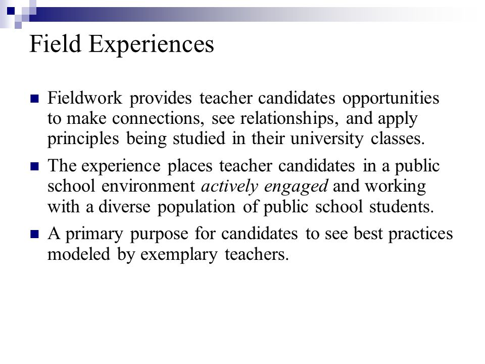 Field Experiences Fieldwork provides teacher candidates opportunities to make connections, see relationships, and apply principles being studied in their university classes.