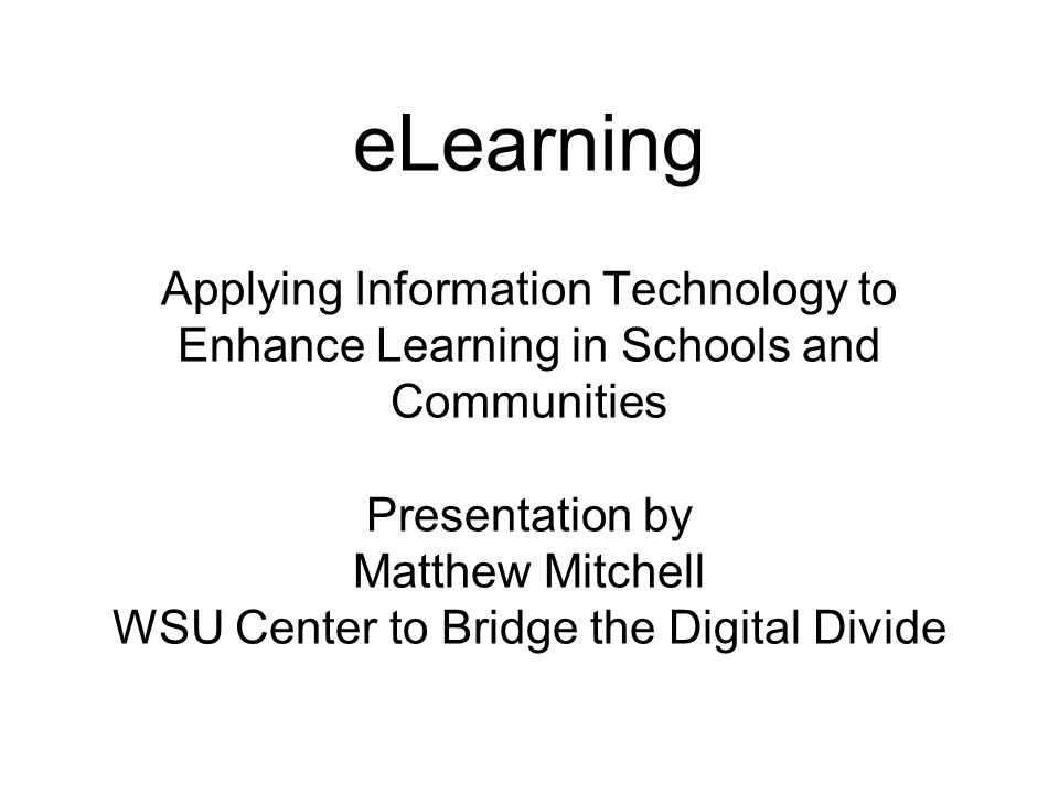 eLearning Applying Information Technology to Enhance Learning in Schools and Communities Presentation by Matthew Mitchell WSU Center to Bridge the Digital Divide