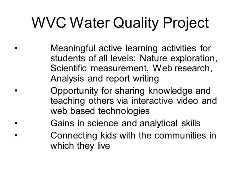 WVC Water Quality Project Meaningful active learning activities for students of all levels: Nature exploration, Scientific measurement, Web research, Analysis and report writing Opportunity for sharing knowledge and teaching others via interactive video and web based technologies Gains in science and analytical skills Connecting kids with the communities in which they live