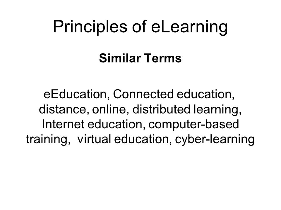 Principles of eLearning Similar Terms eEducation, Connected education, distance, online, distributed learning, Internet education, computer-based training, virtual education, cyber-learning