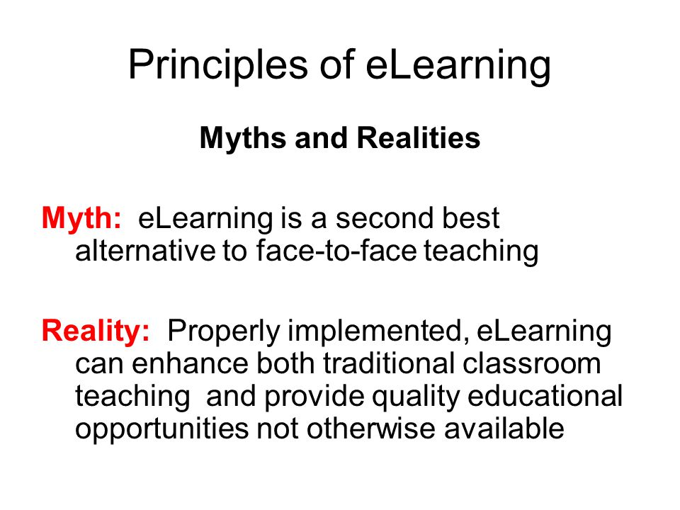 Principles of eLearning Myths and Realities Myth: eLearning is a second best alternative to face-to-face teaching Reality: Properly implemented, eLearning can enhance both traditional classroom teaching and provide quality educational opportunities not otherwise available