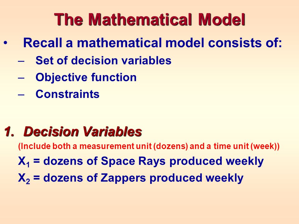 The Mathematical Model Recall a mathematical model consists of: –Set of decision variables –Objective function –Constraints 1.Decision Variables (Include both a measurement unit (dozens) and a time unit (week)) X 1 = dozens of Space Rays produced weekly X 2 = dozens of Zappers produced weekly