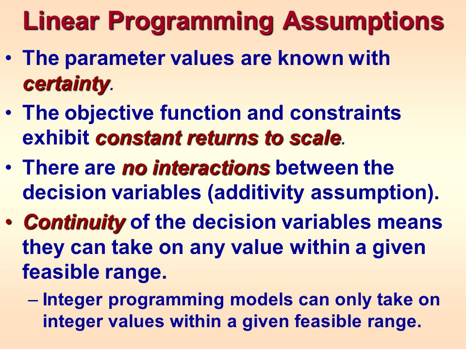 Linear Programming Assumptions certaintyThe parameter values are known with certainty.