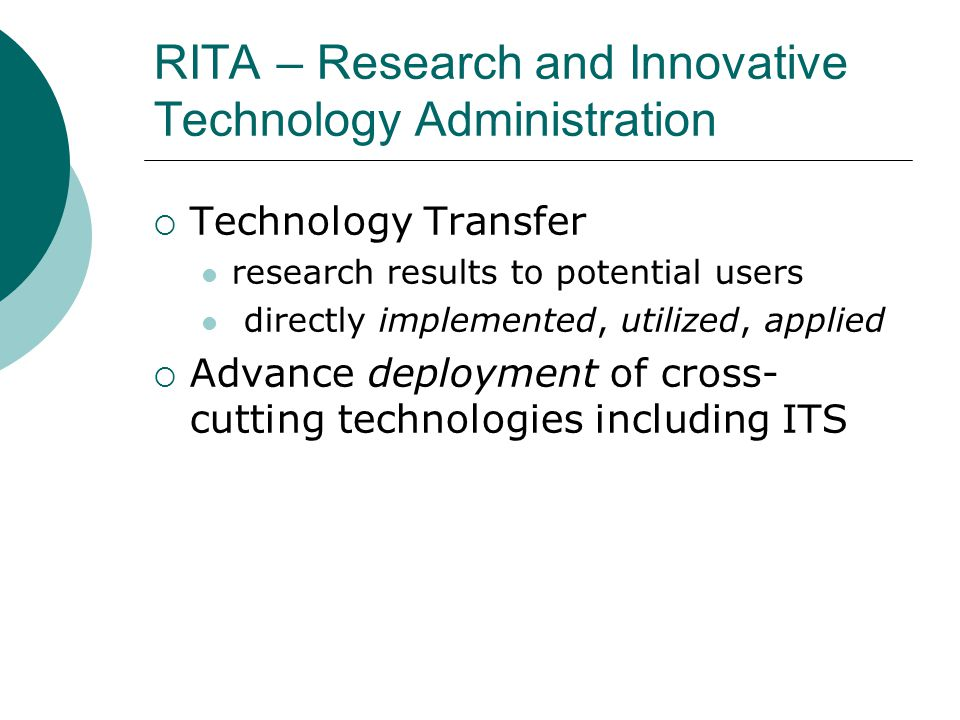 RITA – Research and Innovative Technology Administration  Technology Transfer research results to potential users directly implemented, utilized, applied  Advance deployment of cross- cutting technologies including ITS