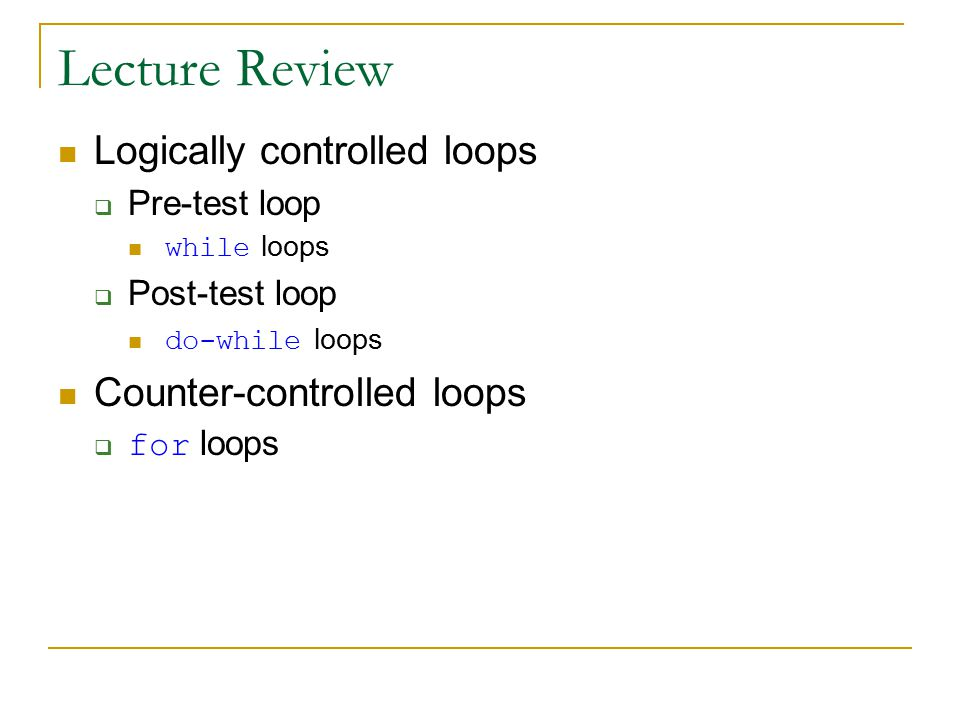 Lecture Review Logically controlled loops  Pre-test loop while loops  Post-test loop do-while loops Counter-controlled loops  for loops