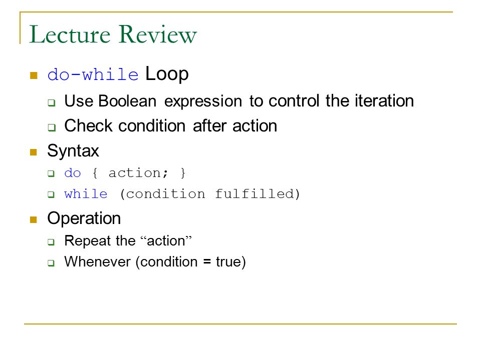 Lecture Review do-while Loop  Use Boolean expression t o control the iteration  Check condition after action Syntax  do { action; }  while (condition fulfilled) Operation  Repeat the action  Whenever (condition = true)