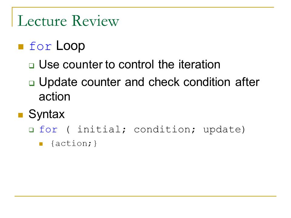 Lecture Review for Loop  Use counter t o control the iteration  Update counter and check condition after action Syntax  for ( initial; condition; update) {action;}