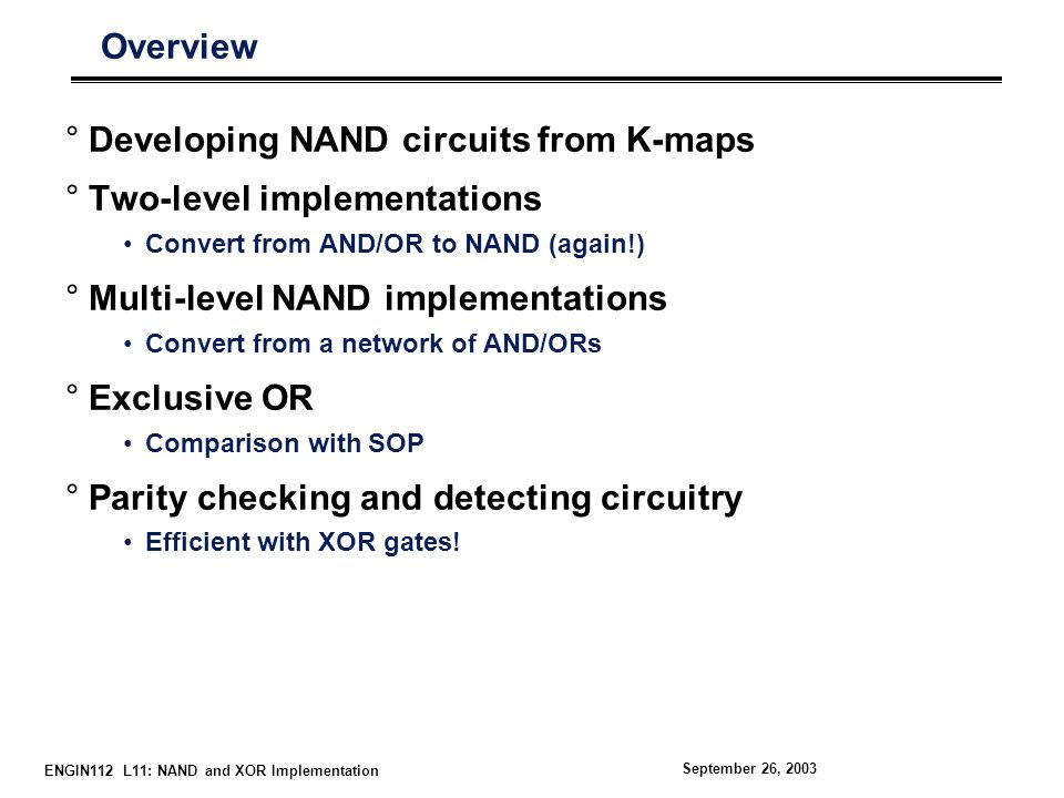 ENGIN112 L11: NAND and XOR Implementation September 26, 2003 Overview °Developing NAND circuits from K-maps °Two-level implementations Convert from AND/OR to NAND (again!) °Multi-level NAND implementations Convert from a network of AND/ORs °Exclusive OR Comparison with SOP °Parity checking and detecting circuitry Efficient with XOR gates!