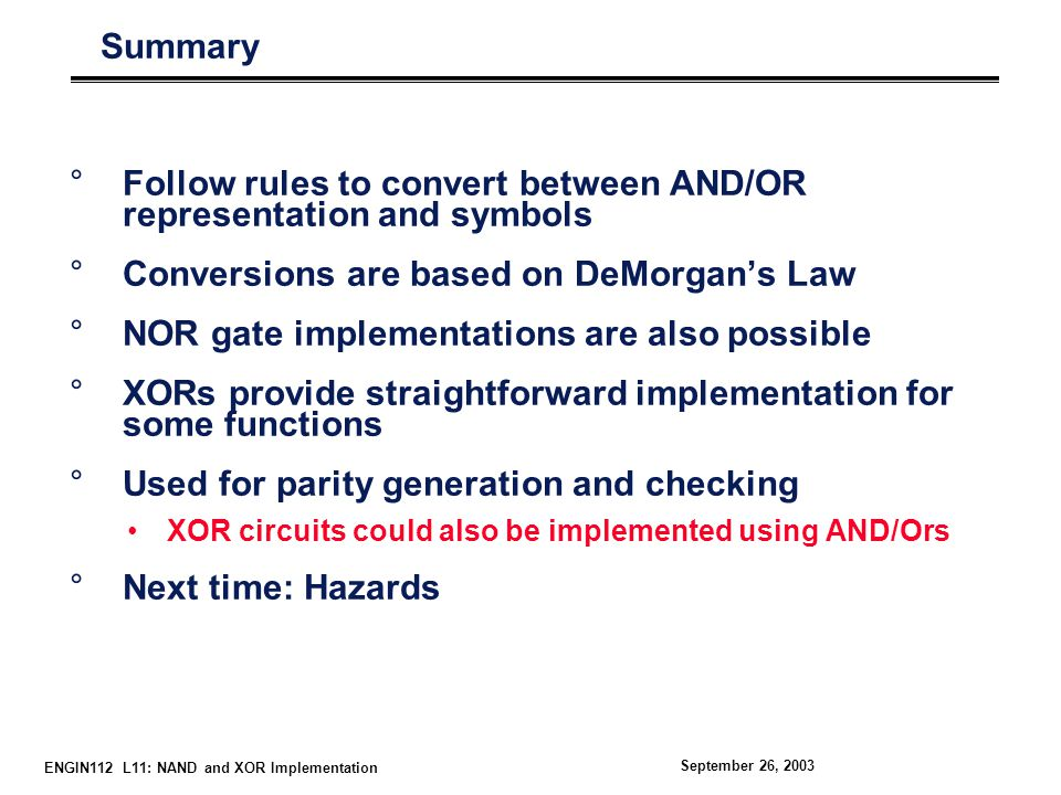 ENGIN112 L11: NAND and XOR Implementation September 26, 2003 Summary °Follow rules to convert between AND/OR representation and symbols °Conversions are based on DeMorgan's Law °NOR gate implementations are also possible °XORs provide straightforward implementation for some functions °Used for parity generation and checking XOR circuits could also be implemented using AND/Ors °Next time: Hazards