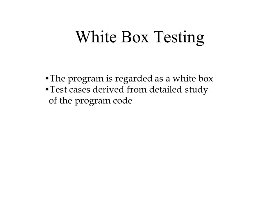White Box Testing The program is regarded as a white box Test cases derived from detailed study of the program code