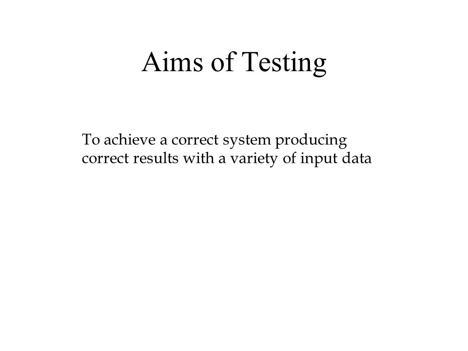 Aims of Testing To achieve a correct system producing correct results with a variety of input data