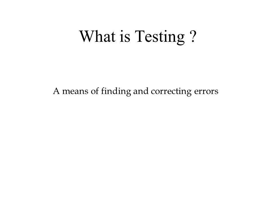 What is Testing A means of finding and correcting errors