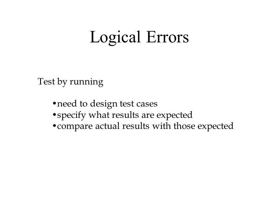 Logical Errors Test by running need to design test cases specify what results are expected compare actual results with those expected