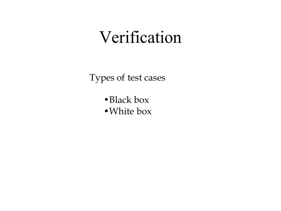 Verification Types of test cases Black box White box