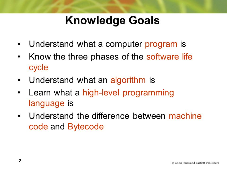 2 Knowledge Goals Understand what a computer program is Know the three phases of the software life cycle Understand what an algorithm is Learn what a high-level programming language is Understand the difference between machine code and Bytecode