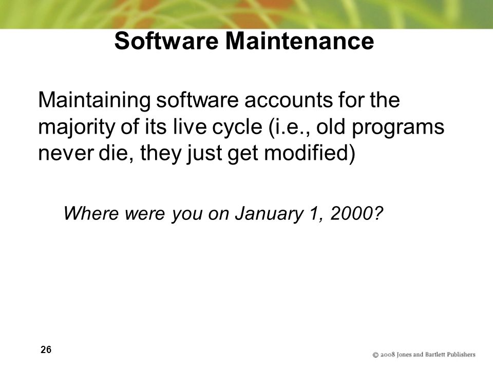 26 Software Maintenance Maintaining software accounts for the majority of its live cycle (i.e., old programs never die, they just get modified) Where were you on January 1, 2000