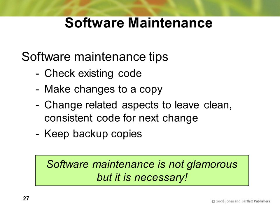 27 Software Maintenance Software maintenance tips -Check existing code -Make changes to a copy -Change related aspects to leave clean, consistent code for next change -Keep backup copies Software maintenance is not glamorous but it is necessary!