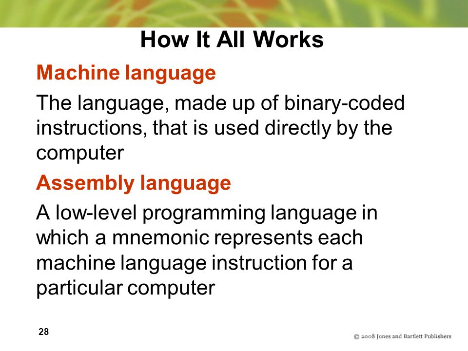 28 How It All Works Machine language The language, made up of binary-coded instructions, that is used directly by the computer Assembly language A low-level programming language in which a mnemonic represents each machine language instruction for a particular computer