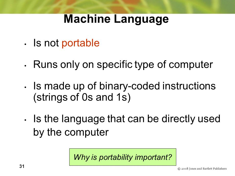 31 Machine Language Is not portable Runs only on specific type of computer Is made up of binary-coded instructions (strings of 0s and 1s) Is the language that can be directly used by the computer Why is portability important