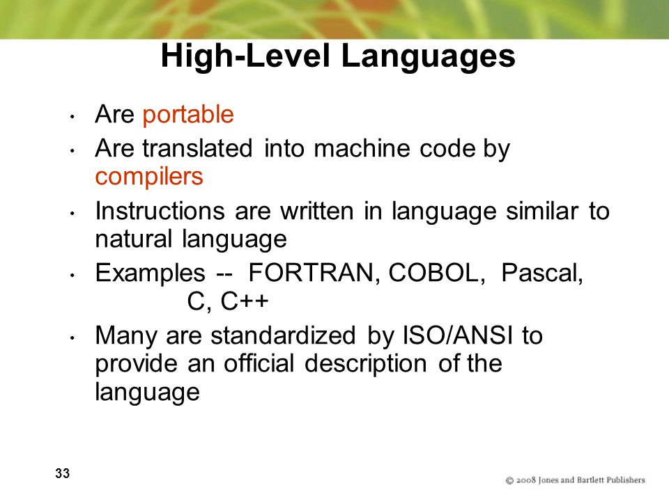 33 High-Level Languages Are portable Are translated into machine code by compilers Instructions are written in language similar to natural language Examples -- FORTRAN, COBOL, Pascal, C, C++ Many are standardized by ISO/ANSI to provide an official description of the language