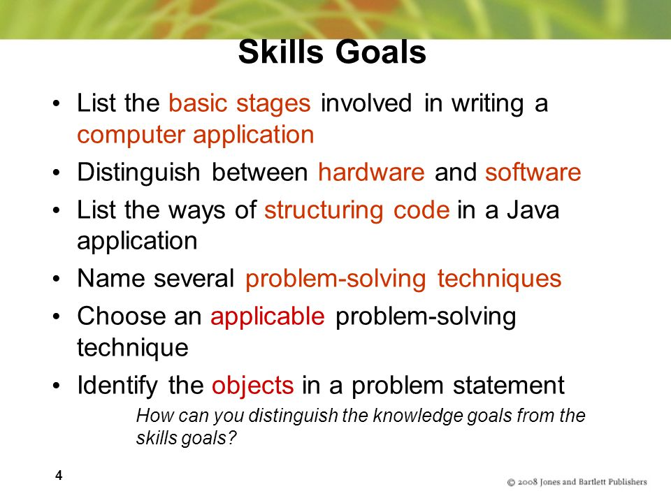 4 Skills Goals List the basic stages involved in writing a computer application Distinguish between hardware and software List the ways of structuring code in a Java application Name several problem-solving techniques Choose an applicable problem-solving technique Identify the objects in a problem statement How can you distinguish the knowledge goals from the skills goals