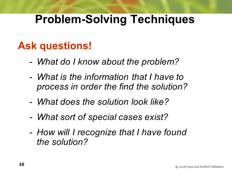 48 Problem-Solving Techniques Ask questions. -What do I know about the problem.