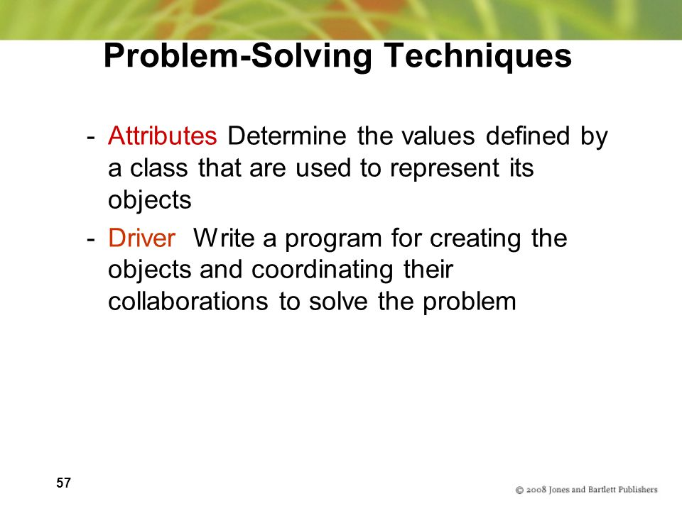 57 Problem-Solving Techniques -Attributes Determine the values defined by a class that are used to represent its objects -Driver Write a program for creating the objects and coordinating their collaborations to solve the problem